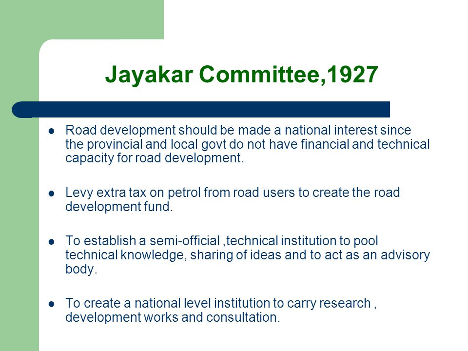 Jayakar Committee,1927 Road development should be made a national interest since the provincial and local govt do not have financial and technical cap