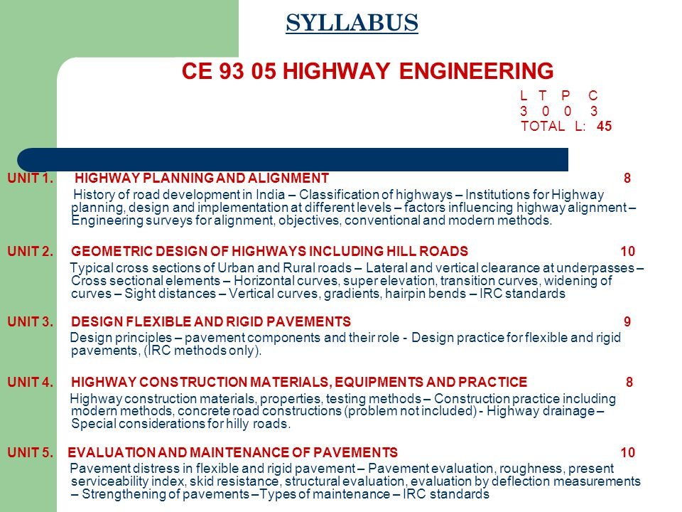 SYLLABUS CE 93 05 HIGHWAY ENGINEERING L T P C 3 0 0 3 TOTAL L: 45 UNIT 1. HIGHWAY PLANNING AND ALIGNMENT 8 History of road development in India – Clas