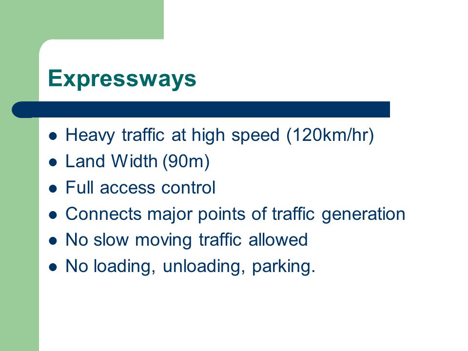 Expressways Heavy traffic at high speed (120km/hr) Land Width (90m) Full access control Connects major points of traffic generation No slow moving tra