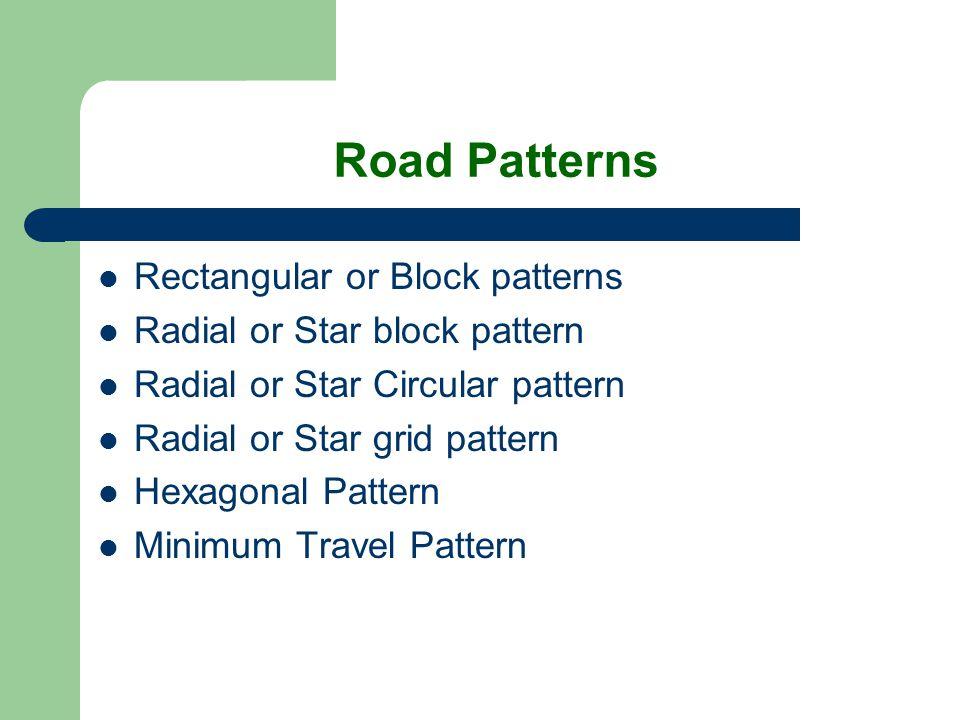 Road Patterns Rectangular or Block patterns Radial or Star block pattern Radial or Star Circular pattern Radial or Star grid pattern Hexagonal Pattern