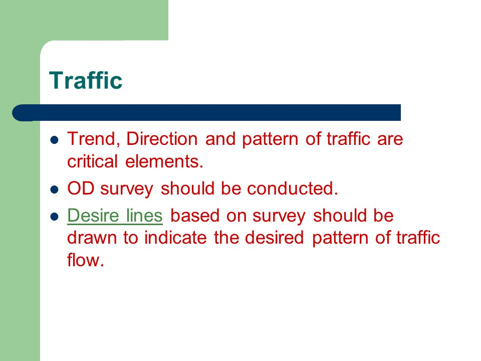 Traffic Trend, Direction and pattern of traffic are critical elements. OD survey should be conducted. Desire lines based on survey should be drawn to
