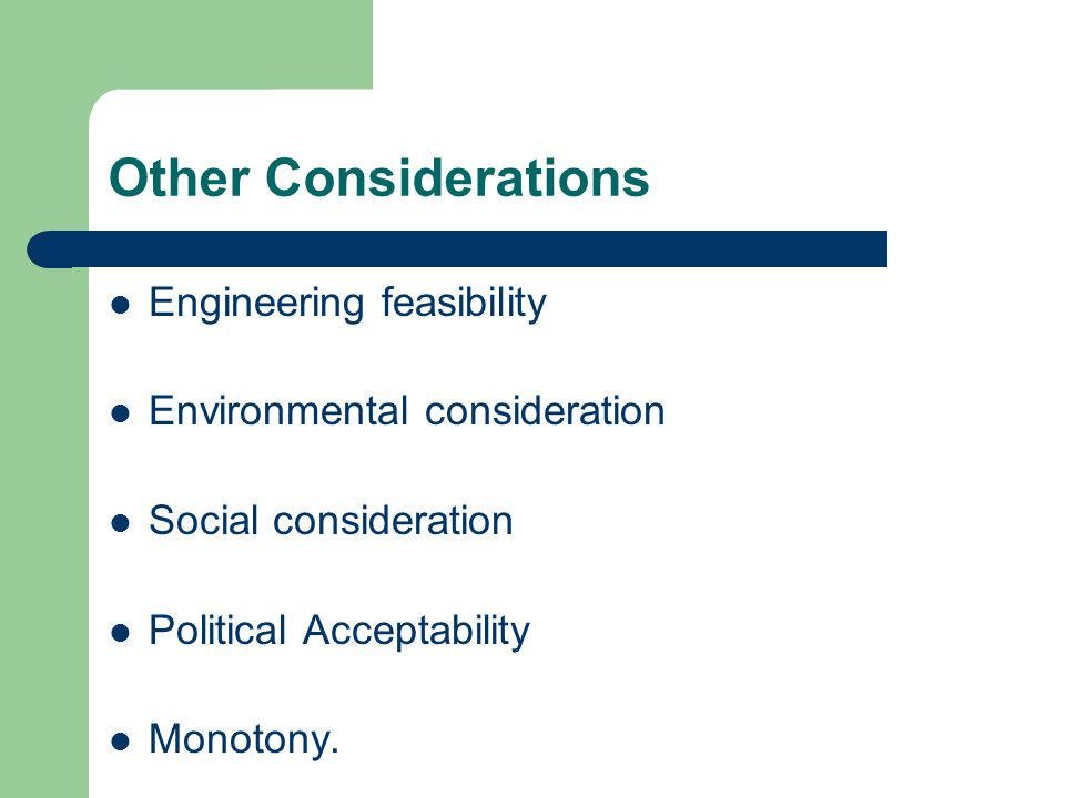 Other Considerations Engineering feasibility Environmental consideration Social consideration Political Acceptability Monotony.