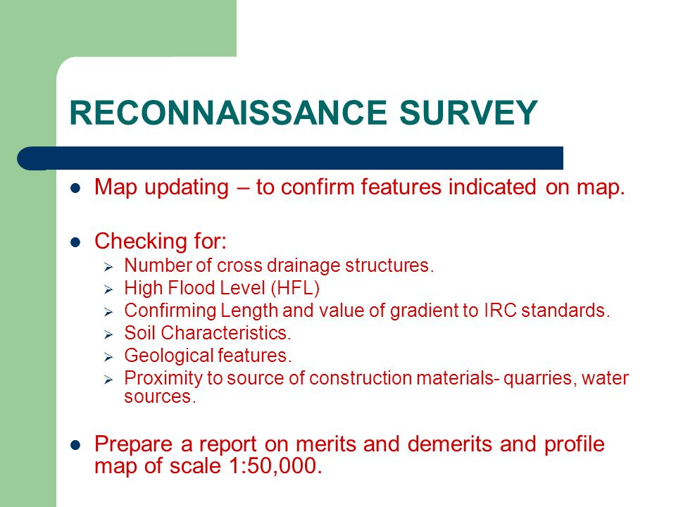 RECONNAISSANCE SURVEY Map updating – to confirm features indicated on map. Checking for: Number of cross drainage structures. High Flood Level (HFL) C