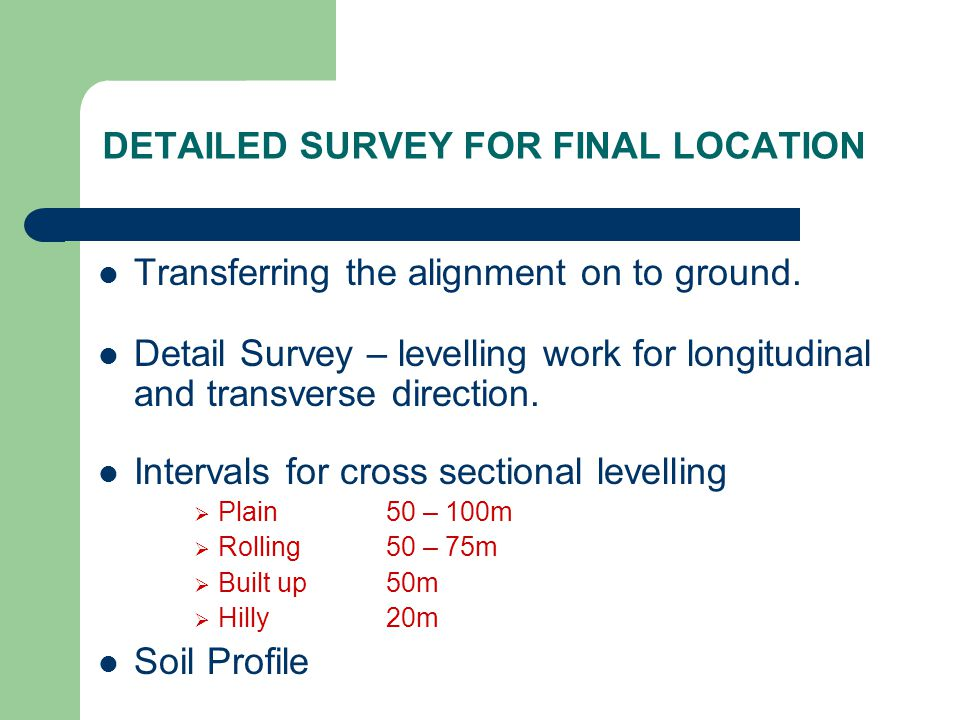 DETAILED SURVEY FOR FINAL LOCATION Transferring the alignment on to ground. Detail Survey – levelling work for longitudinal and transverse direction.