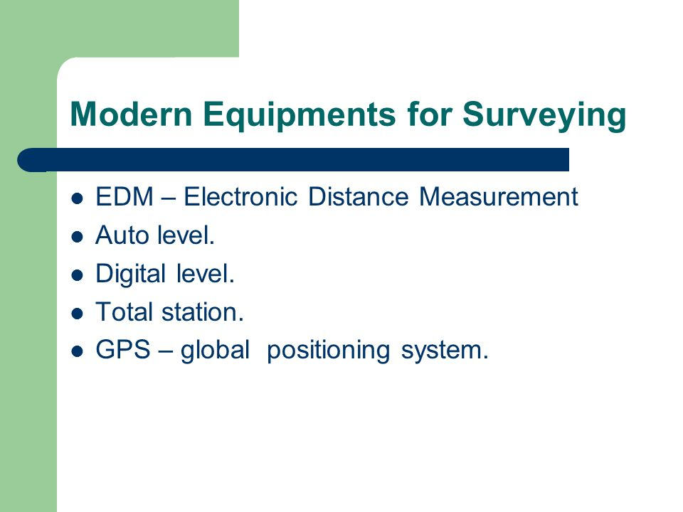 Modern Equipments for Surveying EDM – Electronic Distance Measurement Auto level. Digital level. Total station. GPS – global positioning system.