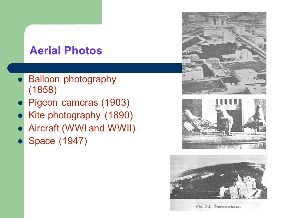 Aerial Photos Balloon photography (1858) Pigeon cameras (1903) Kite photography (1890) Aircraft (WWI and WWII) Space (1947)