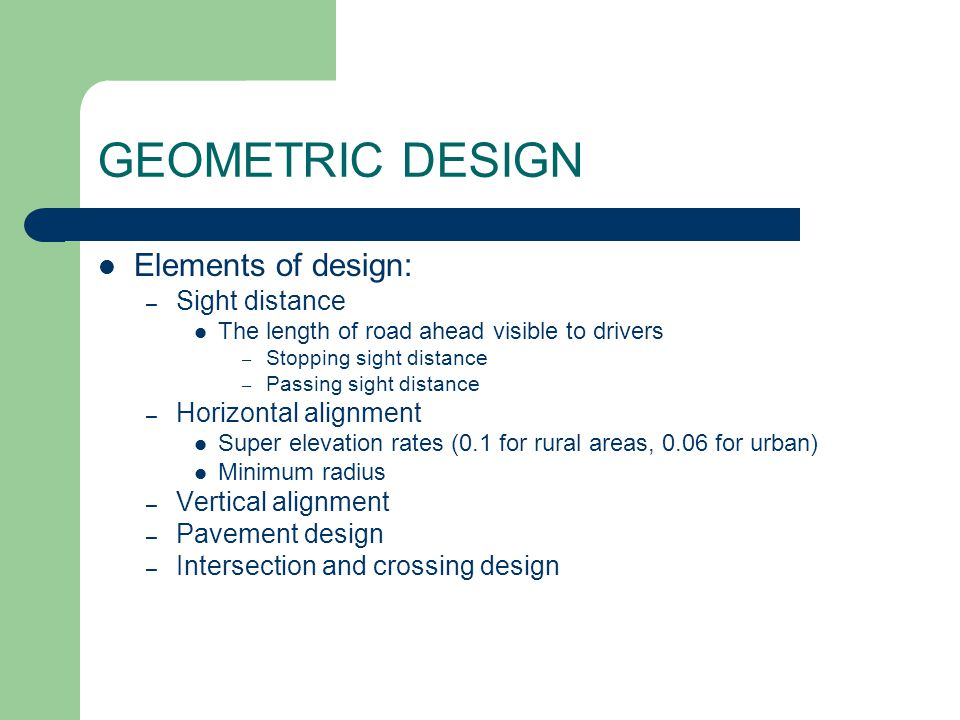 GEOMETRIC DESIGN Elements of design: – Sight distance The length of road ahead visible to drivers – Stopping sight distance – Passing sight distance –