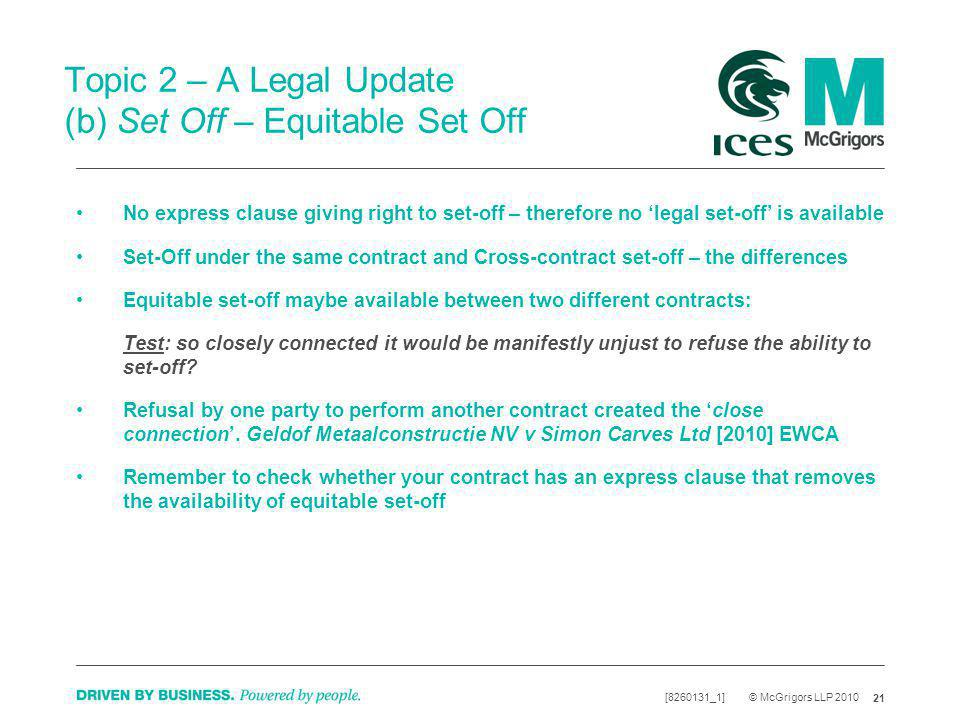 21 [8260131_1] © McGrigors LLP 2010 Topic 2 – A Legal Update (b) Set Off – Equitable Set Off No express clause giving right to set-off – therefore no legal set-off is available Set-Off under the same contract and Cross-contract set-off – the differences Equitable set-off maybe available between two different contracts: Test: so closely connected it would be manifestly unjust to refuse the ability to set-off.