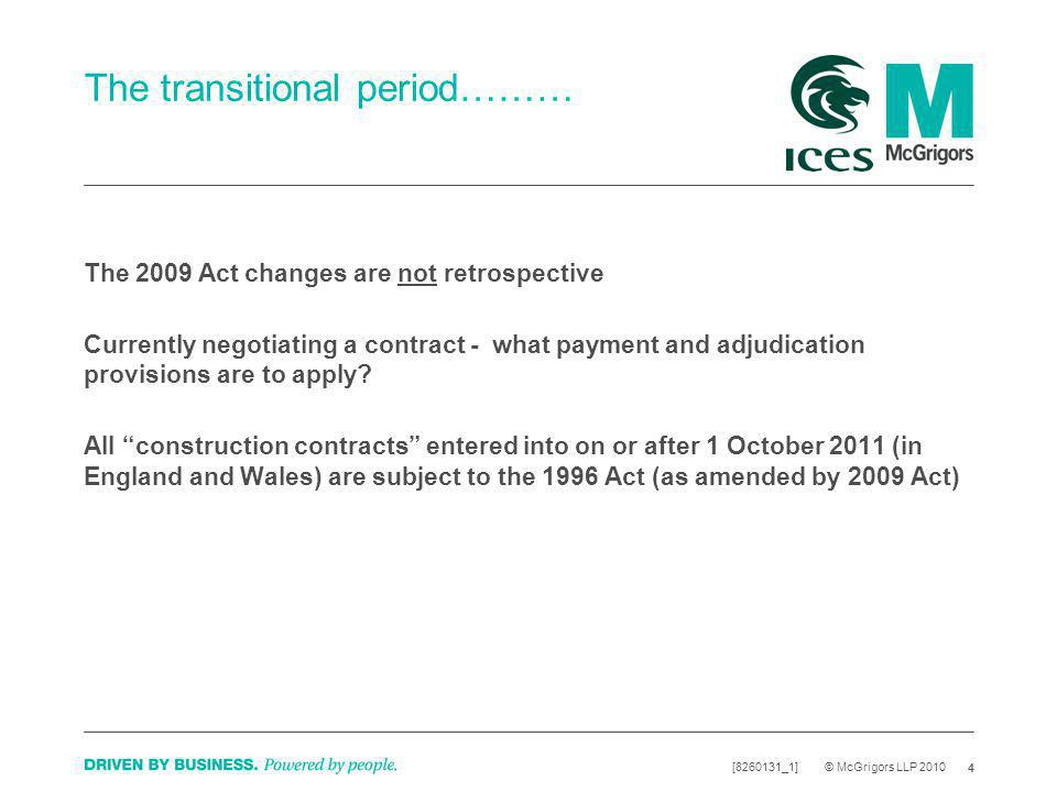 4 [8260131_1] © McGrigors LLP 2010 The transitional period……… The 2009 Act changes are not retrospective Currently negotiating a contract - what payment and adjudication provisions are to apply.