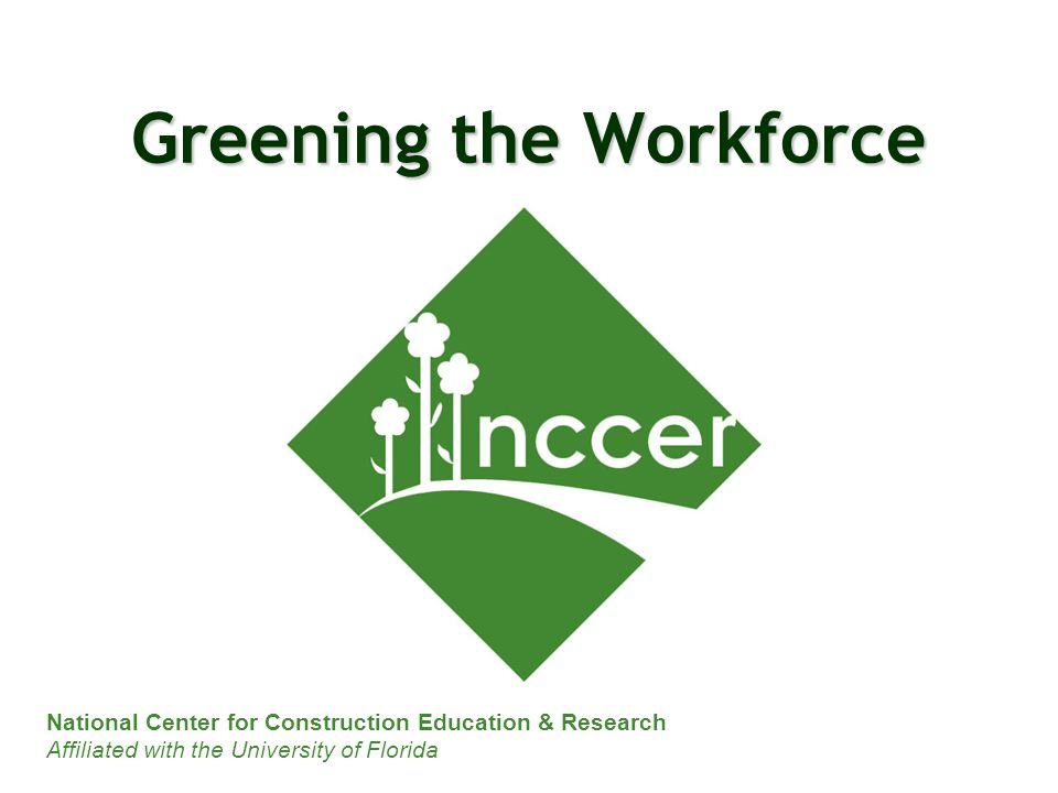 National Center for Construction Education & Research Affiliated with the University of Florida Greening the Workforce