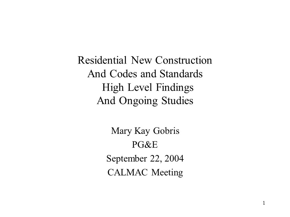 1 Residential New Construction And Codes and Standards High Level Findings And Ongoing Studies Mary Kay Gobris PG&E September 22, 2004 CALMAC Meeting