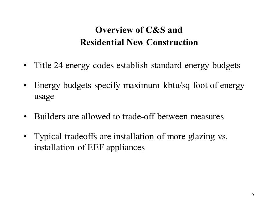 5 Overview of C&S and Residential New Construction Title 24 energy codes establish standard energy budgets Energy budgets specify maximum kbtu/sq foot