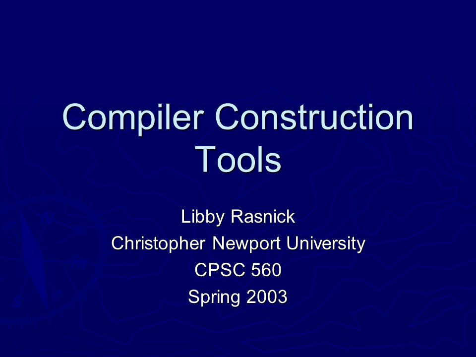 Compiler Construction Tools Libby Rasnick Christopher Newport University CPSC 560 Spring 2003