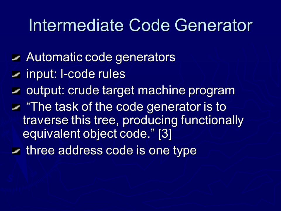 Intermediate Code Generator Automatic code generators Automatic code generators input: I-code rules input: I-code rules output: crude target machine program output: crude target machine program The task of the code generator is to traverse this tree, producing functionally equivalent object code.