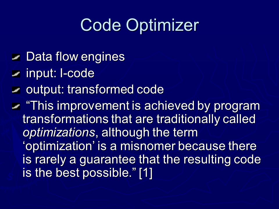 Code Optimizer Data flow engines Data flow engines input: I-code input: I-code output: transformed code output: transformed code This improvement is achieved by program transformations that are traditionally called optimizations, although the term optimization is a misnomer because there is rarely a guarantee that the resulting code is the best possible.