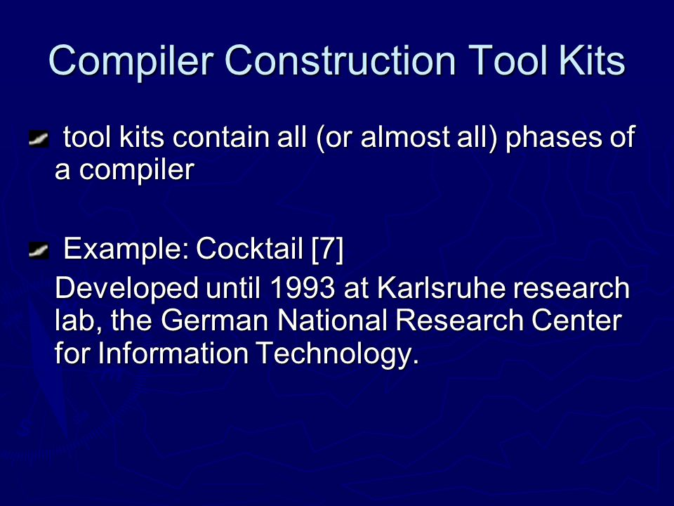 Compiler Construction Tool Kits tool kits contain all (or almost all) phases of a compiler tool kits contain all (or almost all) phases of a compiler Example: Cocktail [7] Example: Cocktail [7] Developed until 1993 at Karlsruhe research lab, the German National Research Center for Information Technology.