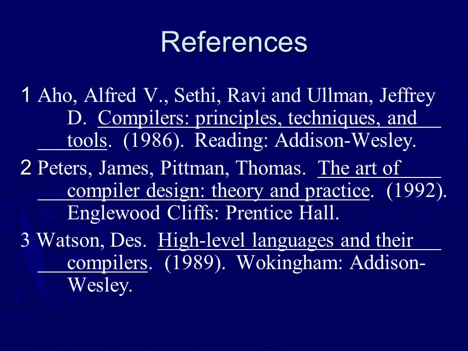 References 1 1 Aho, Alfred V., Sethi, Ravi and Ullman, Jeffrey D. Compilers: principles, techniques, and tools. (1986). Reading: Addison-Wesley. 2 2 P