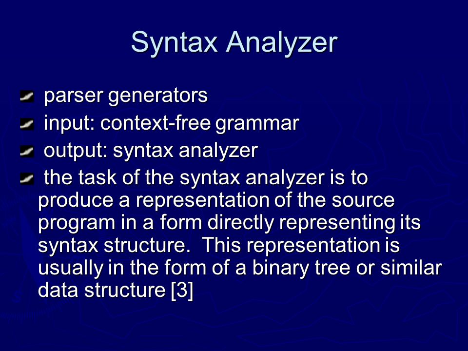 Syntax Analyzer parser generators parser generators input: context-free grammar input: context-free grammar output: syntax analyzer output: syntax analyzer the task of the syntax analyzer is to produce a representation of the source program in a form directly representing its syntax structure.