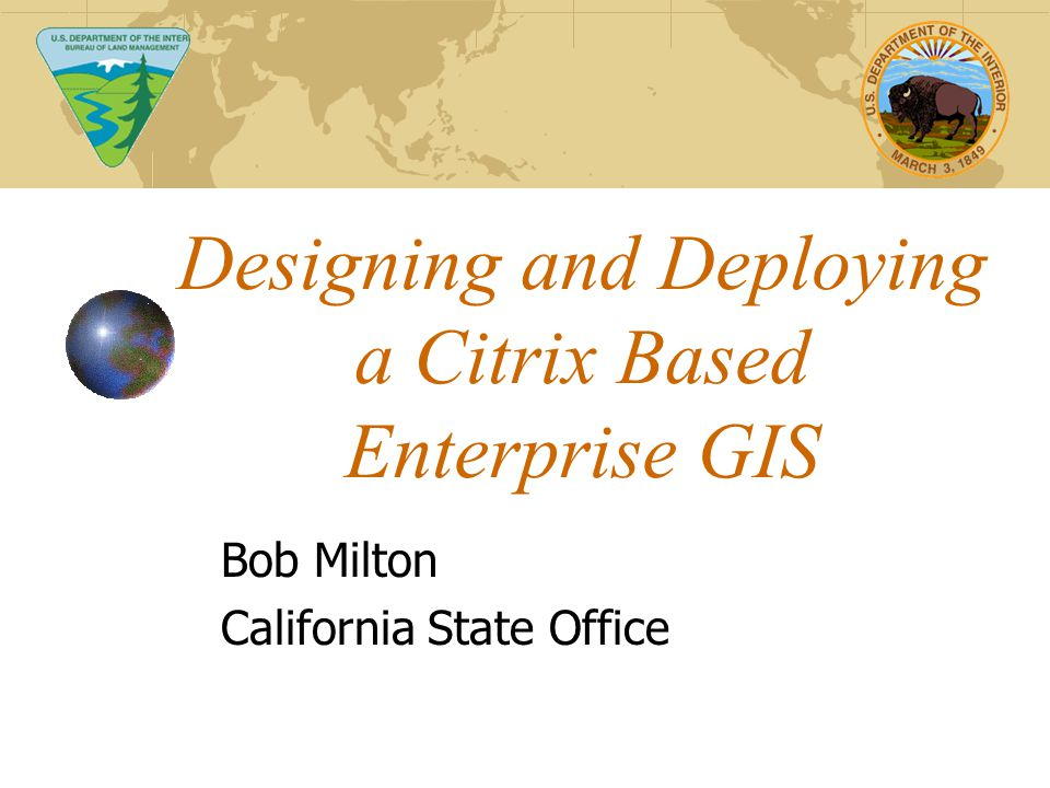 Designing and Deploying a Citrix Based Enterprise GIS Bob Milton California State Office