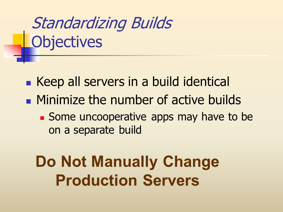 Standardizing Builds Objectives Keep all servers in a build identical Minimize the number of active builds Some uncooperative apps may have to be on a separate build Do Not Manually Change Production Servers