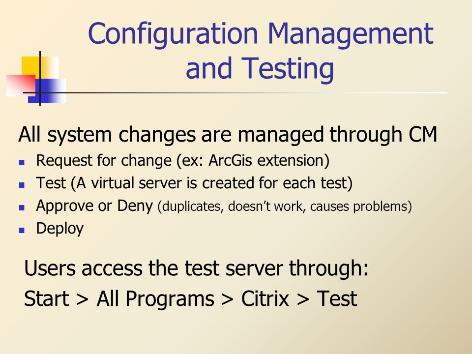 Configuration Management and Testing All system changes are managed through CM Request for change (ex: ArcGis extension) Test (A virtual server is created for each test) Approve or Deny (duplicates, doesnt work, causes problems) Deploy Users access the test server through: Start > All Programs > Citrix > Test