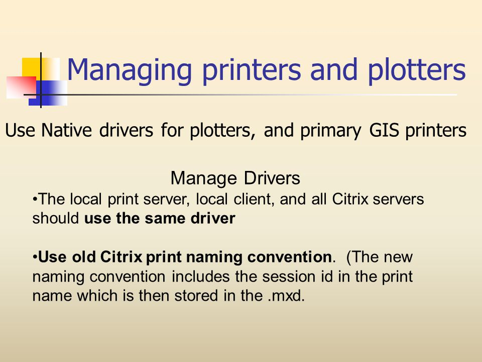 Managing printers and plotters Use Native drivers for plotters, and primary GIS printers Manage Drivers The local print server, local client, and all Citrix servers should use the same driver Use old Citrix print naming convention.