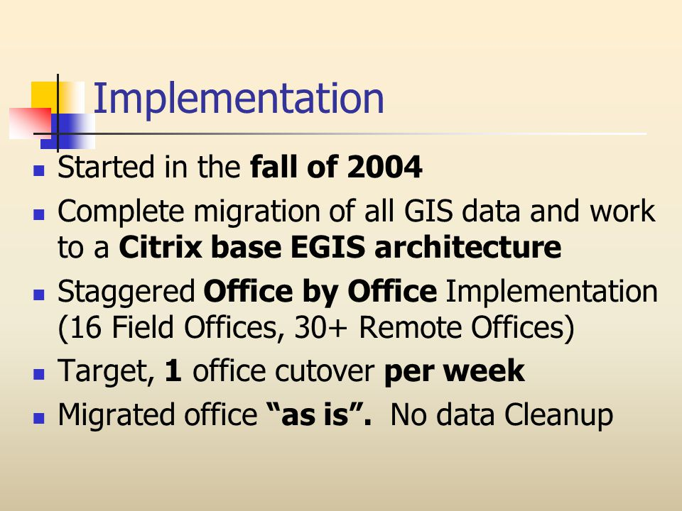 Implementation Started in the fall of 2004 Complete migration of all GIS data and work to a Citrix base EGIS architecture Staggered Office by Office Implementation (16 Field Offices, 30+ Remote Offices) Target, 1 office cutover per week Migrated office as is.