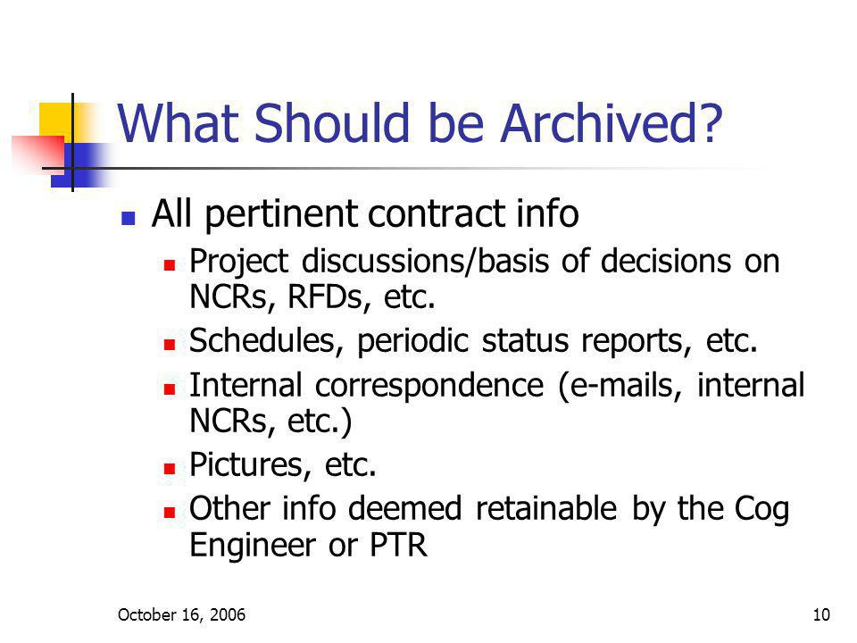October 16, 200610 What Should be Archived? All pertinent contract info Project discussions/basis of decisions on NCRs, RFDs, etc. Schedules, periodic