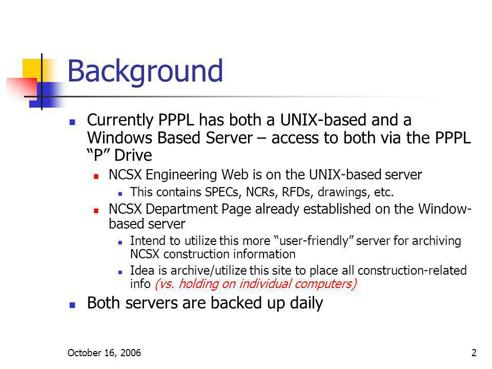 October 16, 20062 Background Currently PPPL has both a UNIX-based and a Windows Based Server – access to both via the PPPL P Drive NCSX Engineering We