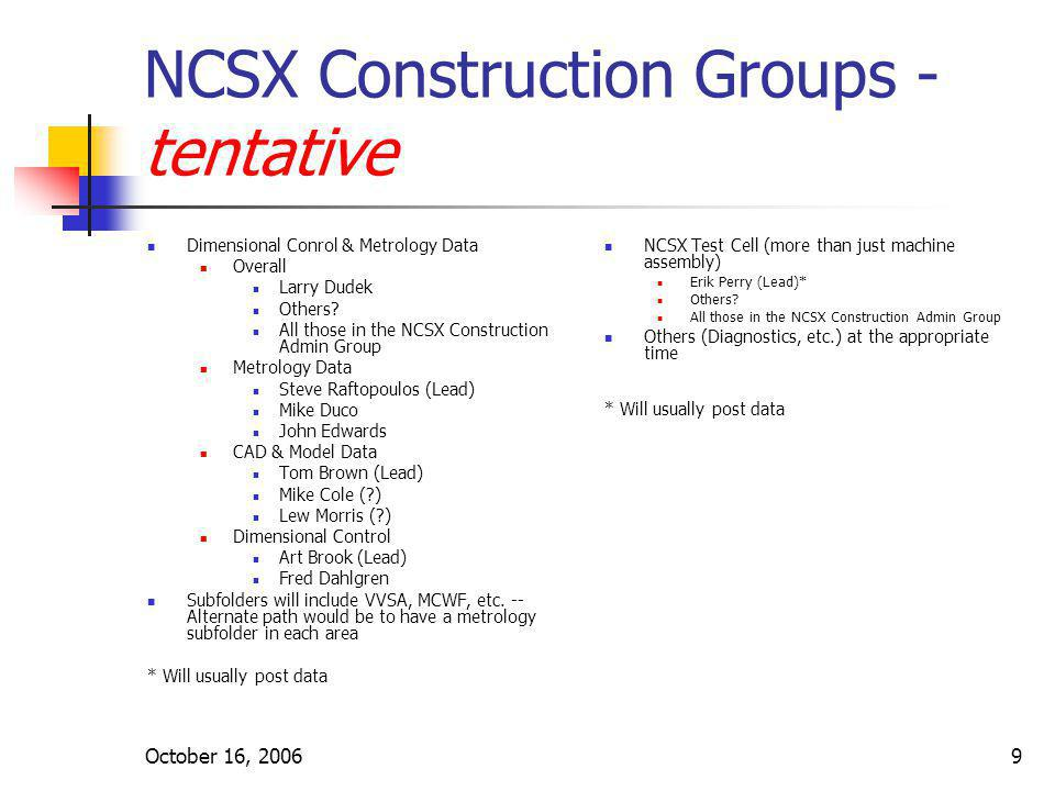 October 16, 20069 NCSX Construction Groups - tentative Dimensional Conrol & Metrology Data Overall Larry Dudek Others? All those in the NCSX Construct