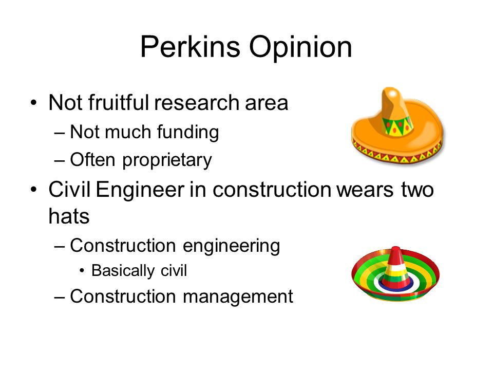 Perkins Opinion Not fruitful research area –Not much funding –Often proprietary Civil Engineer in construction wears two hats –Construction engineering Basically civil –Construction management