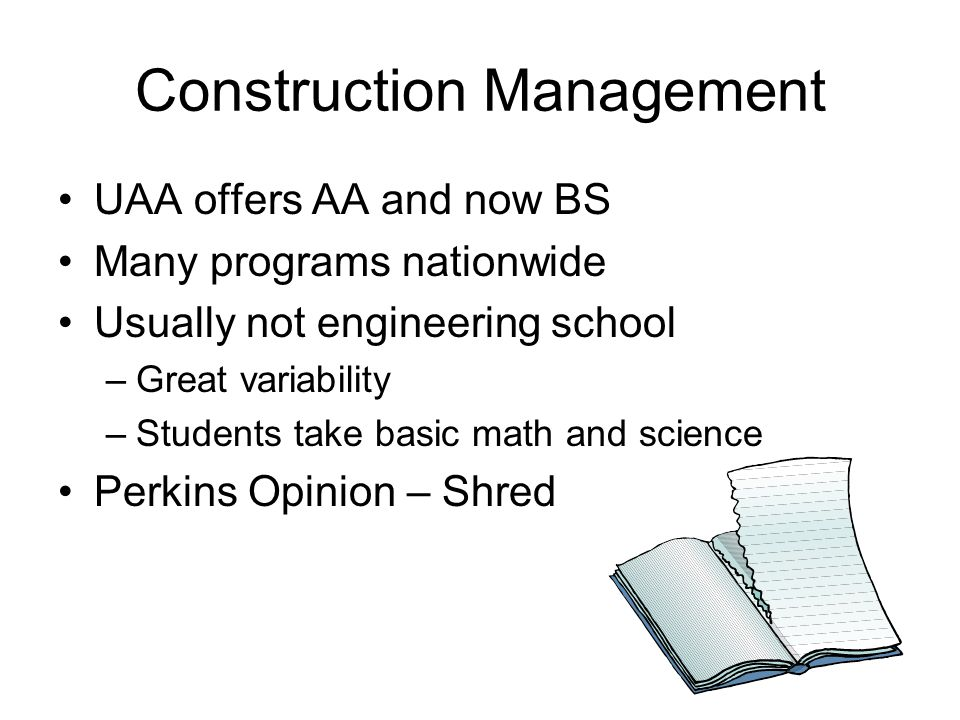Construction Management UAA offers AA and now BS Many programs nationwide Usually not engineering school –Great variability –Students take basic math and science Perkins Opinion – Shred