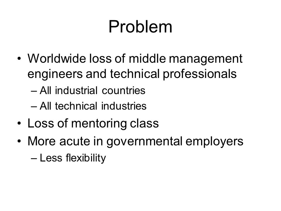 Problem Worldwide loss of middle management engineers and technical professionals –All industrial countries –All technical industries Loss of mentoring class More acute in governmental employers –Less flexibility