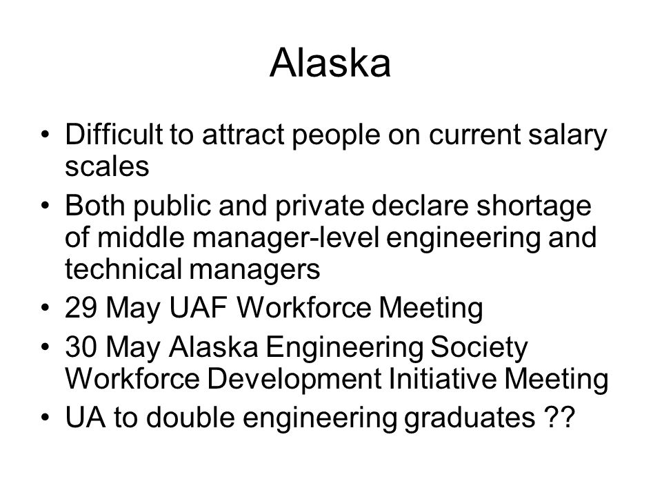 Alaska Difficult to attract people on current salary scales Both public and private declare shortage of middle manager-level engineering and technical managers 29 May UAF Workforce Meeting 30 May Alaska Engineering Society Workforce Development Initiative Meeting UA to double engineering graduates
