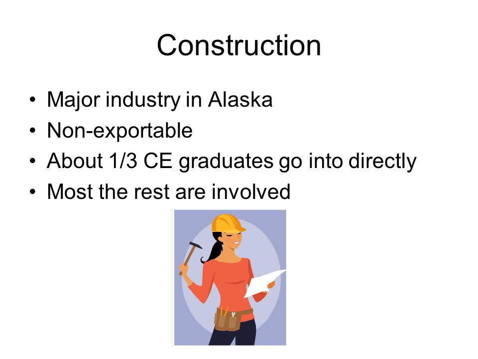 Construction Major industry in Alaska Non-exportable About 1/3 CE graduates go into directly Most the rest are involved