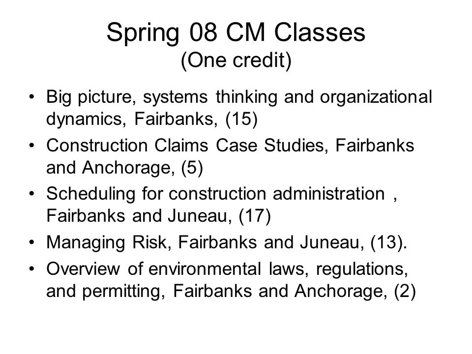 Spring 08 CM Classes (One credit) Big picture, systems thinking and organizational dynamics, Fairbanks, (15) Construction Claims Case Studies, Fairbanks and Anchorage, (5) Scheduling for construction administration, Fairbanks and Juneau, (17) Managing Risk, Fairbanks and Juneau, (13).