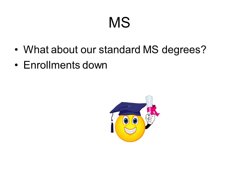 MS What about our standard MS degrees Enrollments down