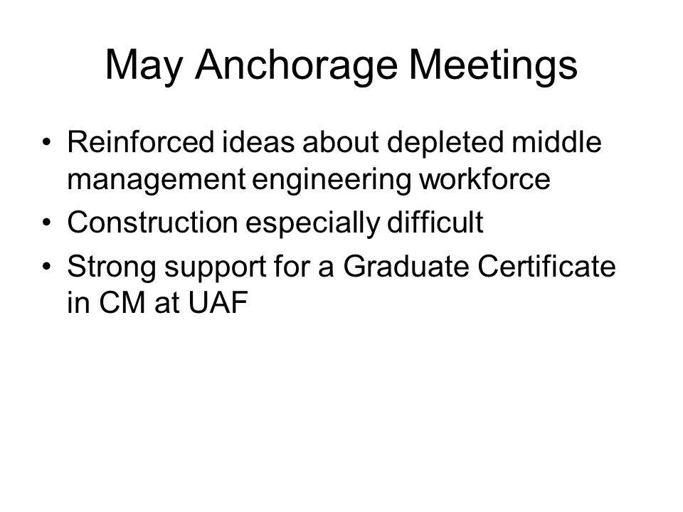 May Anchorage Meetings Reinforced ideas about depleted middle management engineering workforce Construction especially difficult Strong support for a Graduate Certificate in CM at UAF
