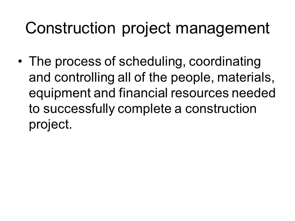 Construction project management The process of scheduling, coordinating and controlling all of the people, materials, equipment and financial resources needed to successfully complete a construction project.