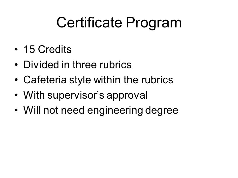 Certificate Program 15 Credits Divided in three rubrics Cafeteria style within the rubrics With supervisors approval Will not need engineering degree