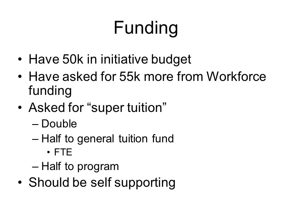 Funding Have 50k in initiative budget Have asked for 55k more from Workforce funding Asked for super tuition –Double –Half to general tuition fund FTE –Half to program Should be self supporting