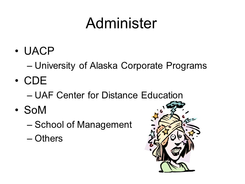 Administer UACP –University of Alaska Corporate Programs CDE –UAF Center for Distance Education SoM –School of Management –Others