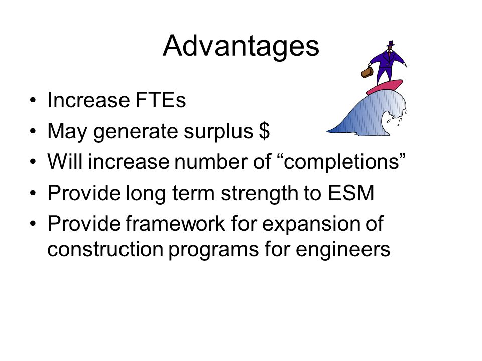 Advantages Increase FTEs May generate surplus $ Will increase number of completions Provide long term strength to ESM Provide framework for expansion of construction programs for engineers