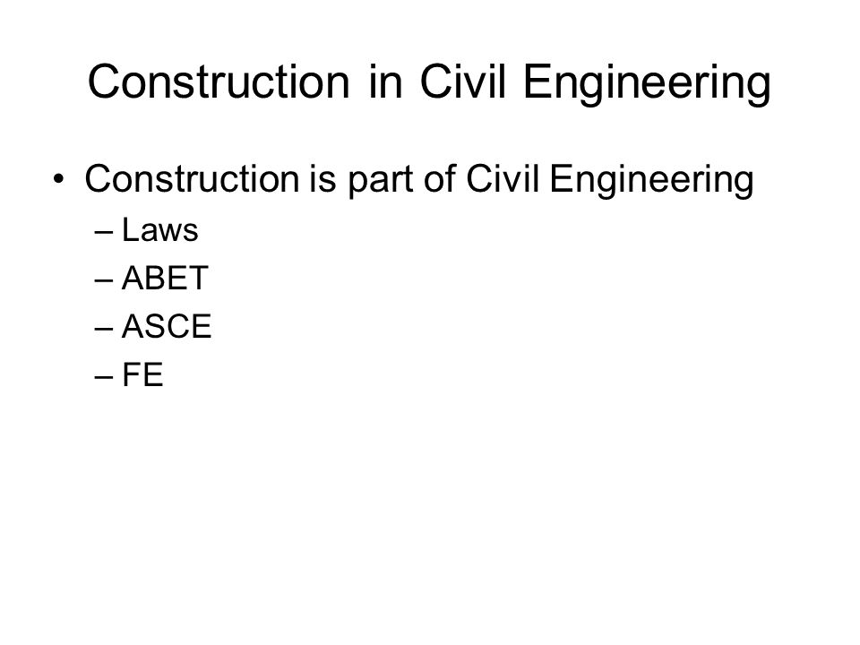 Construction in Civil Engineering Construction is part of Civil Engineering –Laws –ABET –ASCE –FE