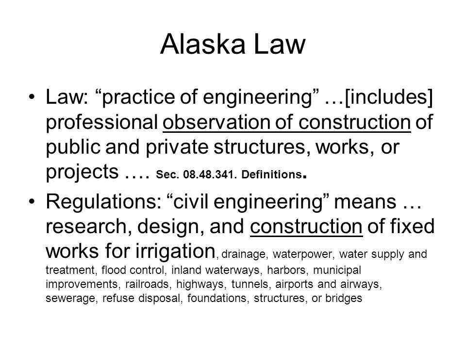 Alaska Law Law: practice of engineering …[includes] professional observation of construction of public and private structures, works, or projects ….