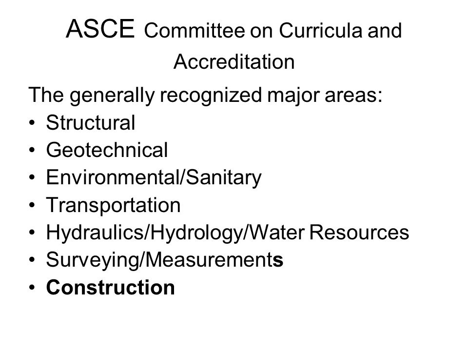 ASCE Committee on Curricula and Accreditation The generally recognized major areas: Structural Geotechnical Environmental/Sanitary Transportation Hydraulics/Hydrology/Water Resources Surveying/Measurements Construction