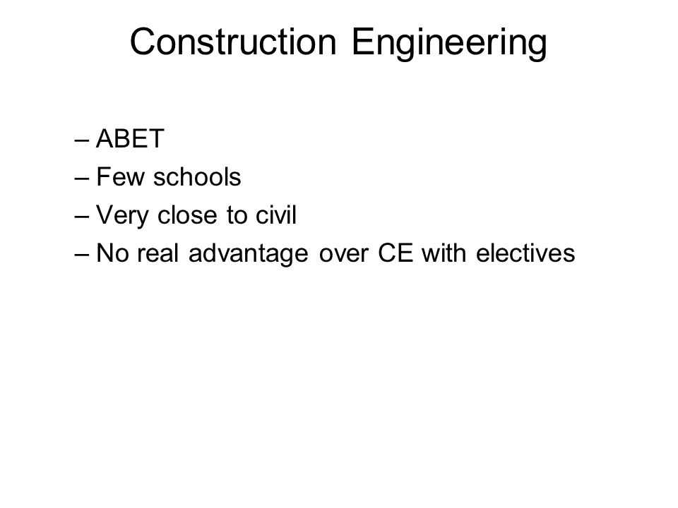Construction Engineering –ABET –Few schools –Very close to civil –No real advantage over CE with electives