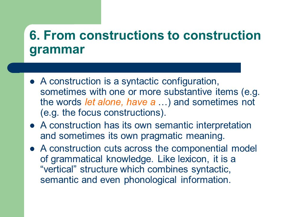 6. From constructions to construction grammar A construction is a syntactic configuration, sometimes with one or more substantive items (e.g. the word