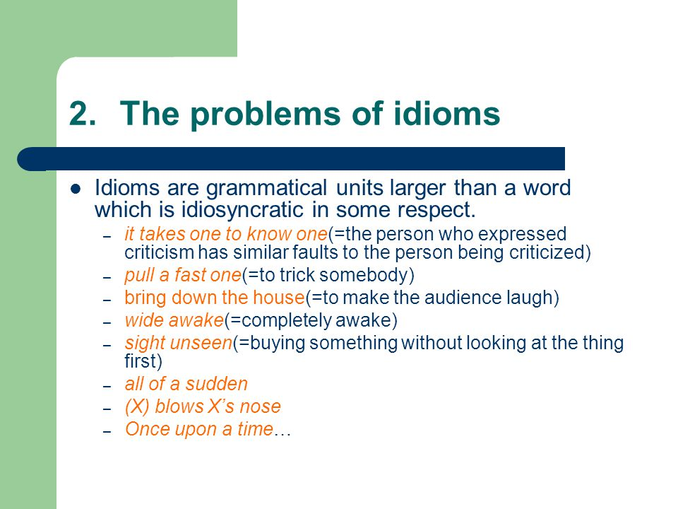 2.The problems of idioms Idioms are grammatical units larger than a word which is idiosyncratic in some respect.