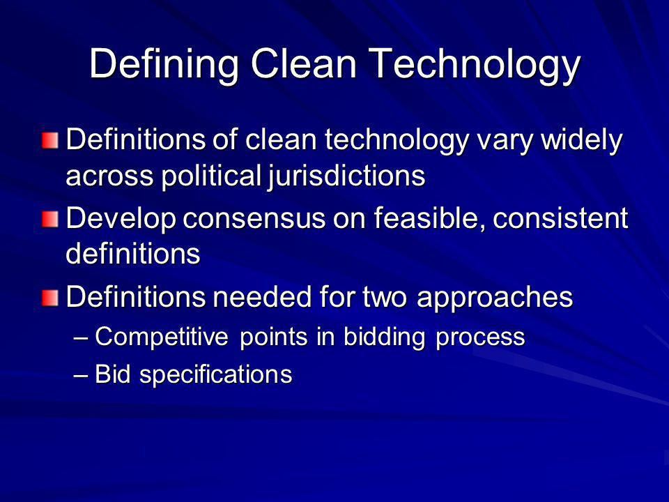 Defining Clean Technology Definitions of clean technology vary widely across political jurisdictions Develop consensus on feasible, consistent definit